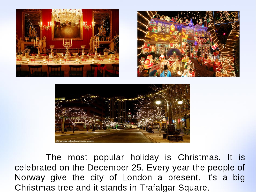 The most popular holiday is Christmas. It is celebrated on the December 25....