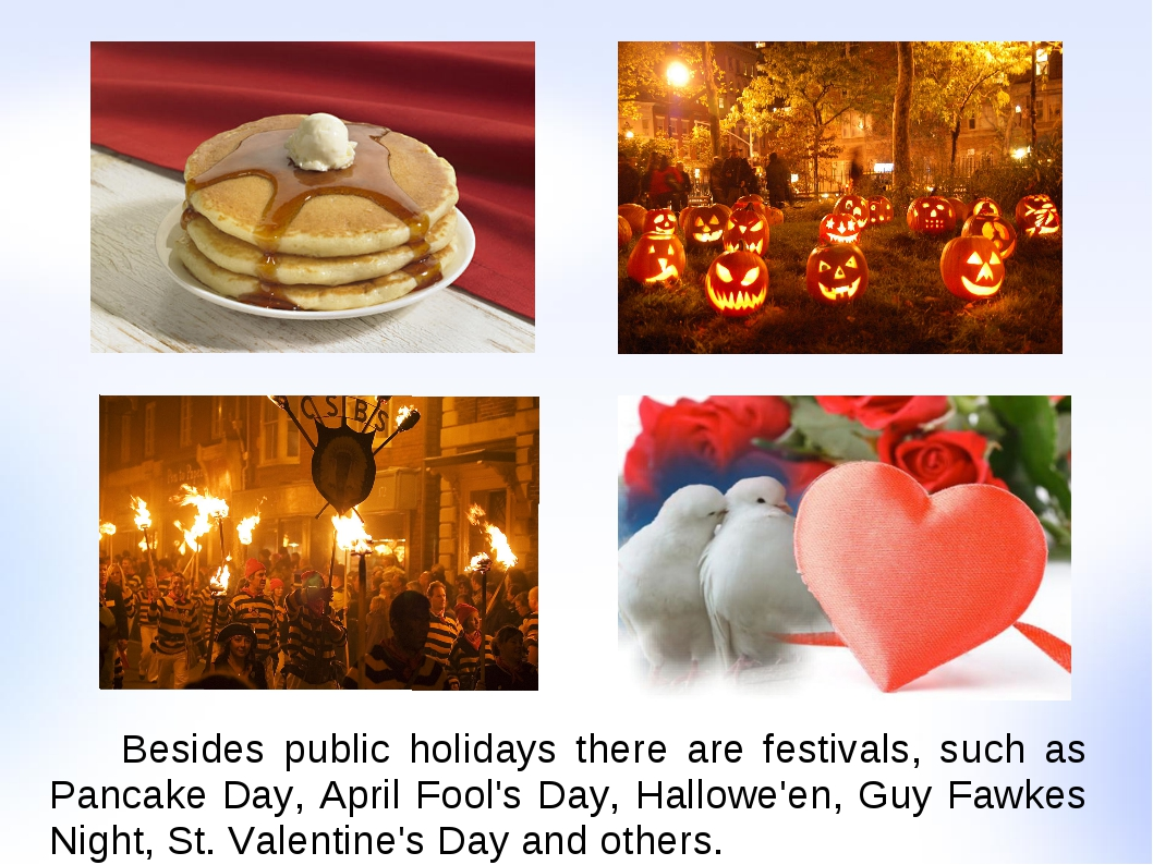 Besides public holidays there are festivals, such as Pancake Day, April Fool...