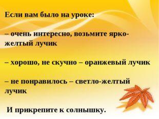 Если вам было на уроке: – очень интересно, возьмите ярко-желтый лучик – хорош