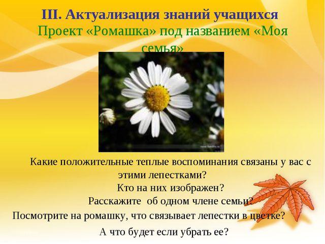 Проект «Ромашка» под названием «Моя семья» III. Актуализация знаний учащихся...