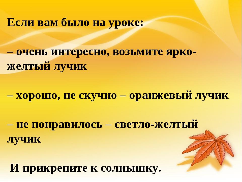 Если вам было на уроке: – очень интересно, возьмите ярко-желтый лучик – хорош...