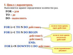I. Цикл с параметром. Выполняется заранее определенное количество раз. FOR –