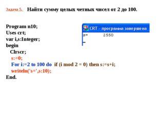Задача 5. Найти сумму целых четных чисел от 2 до 100. Program n10; Uses crt;
