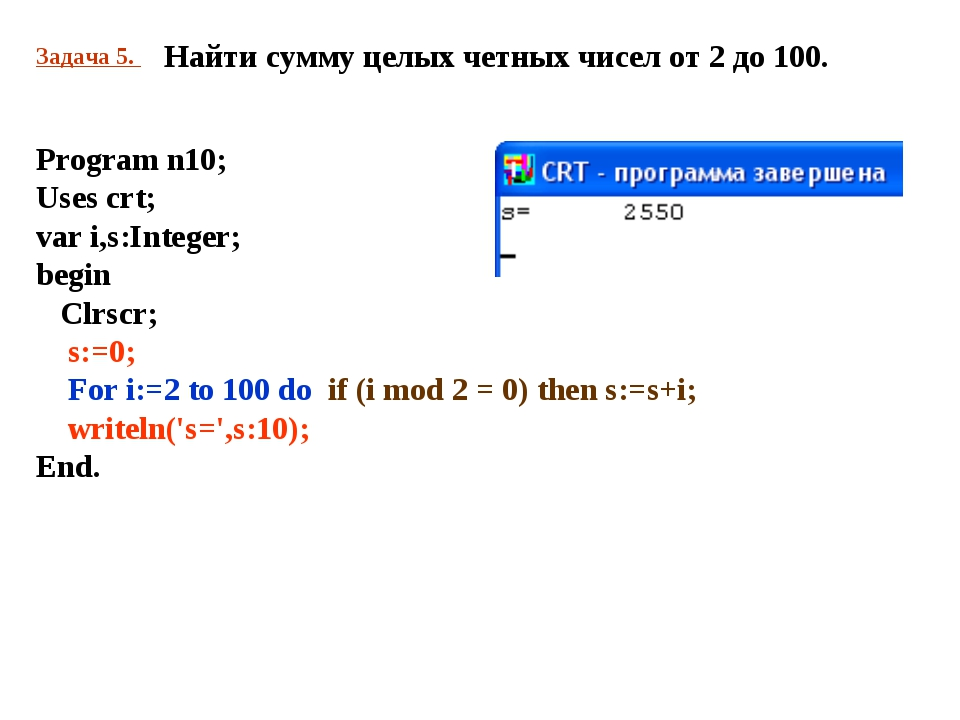 Задача 5. Найти сумму целых четных чисел от 2 до 100. Program n10; Uses crt;...