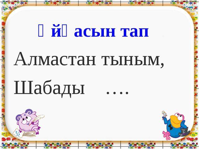 Ұйқасын тап Алмастан тыным, Шабады ….