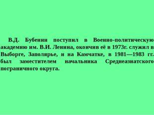 В.Д. Бубенин поступил в Военно-политическую академию им. В.И. Ленина, окон