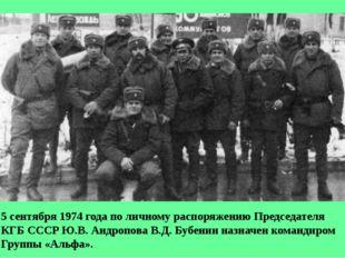 5 сентября 1974 года по личному распоряжению Председателя КГБ СССР Ю.В. Андро