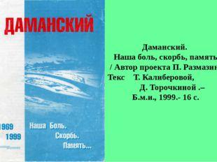 Даманский. Наша боль, скорбь, память / Автор проекта П. Размазин; Текс Т. Кал