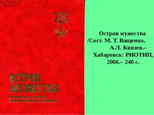 Остров мужества /Сост. М. Т. Ващенко, А.Л. Князев.– Хабаровск: РИОТИП, 2006.–