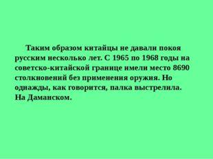 Таким образом китайцы не давали покоя русским несколько лет. С 1965 по 1968