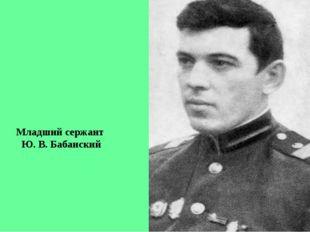 Младший сержант Ю. В. Бабанский