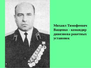 Михаил Тимофеевич Ващенко - командир дивизиона ракетных установок