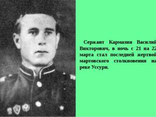 Сержант Кармазин Василий Викторович, в ночь с 21 на 22 марта стал последней ж