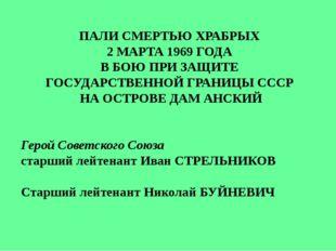 ПАЛИ СМЕРТЬЮ ХРАБРЫХ 2 МАРТА 1969 ГОДА В БОЮ ПРИ ЗАЩИТЕ ГОСУДАРСТВЕННОЙ ГРАНИ