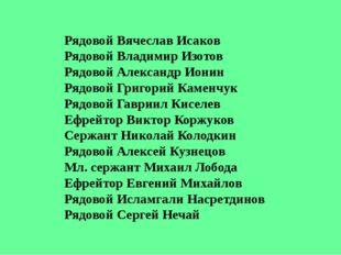 Рядовой Вячеслав Исаков Рядовой Владимир Изотов Рядовой Александр Ионин Рядов