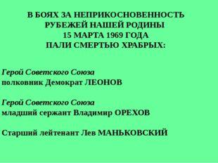 В БОЯХ ЗА НЕПРИКОСНОВЕННОСТЬ РУБЕЖЕЙ НАШЕЙ РОДИНЫ 15 МАРТА 1969 ГОДА ПАЛИ СМЕ