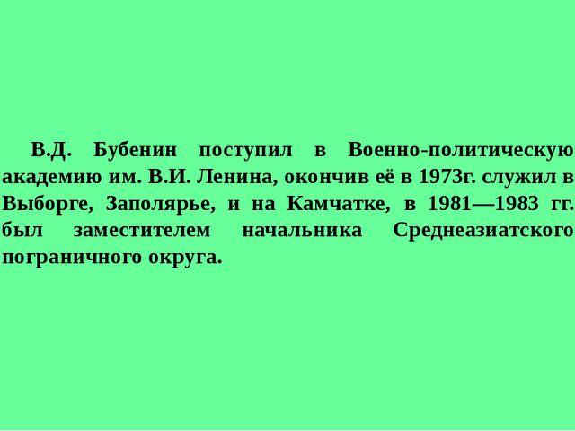 В.Д. Бубенин поступил в Военно-политическую академию им. В.И. Ленина, окон...
