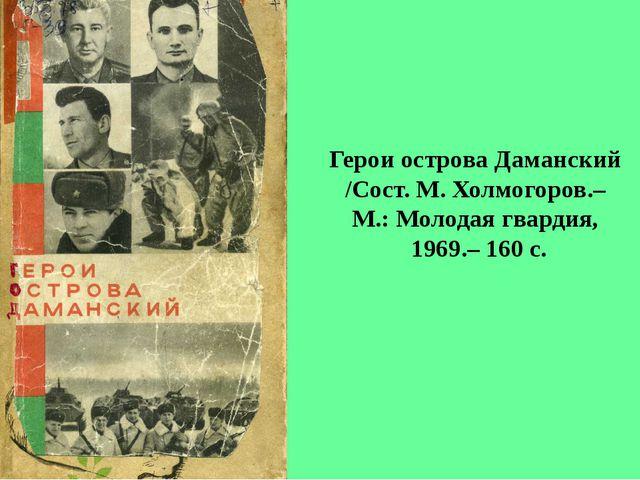 Герои острова Даманский /Сост. М. Холмогоров.– М.: Молодая гвардия, 1969.– 16...