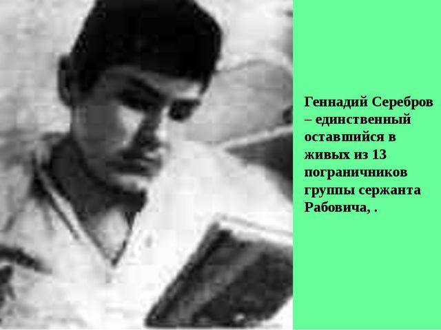 Геннадий Серебров – единственный оставшийся в живых из 13 пограничников групп...