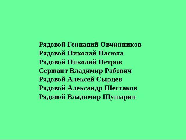 Рядовой Геннадий Овчинников Рядовой Николай Пасюта Рядовой Николай Петров Се...