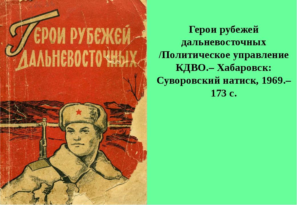 Герои рубежей дальневосточных /Политическое управление КДВО.– Хабаровск: Сув...