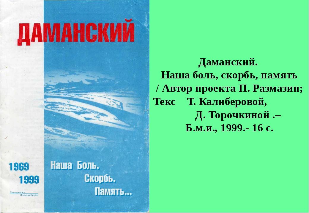 Даманский. Наша боль, скорбь, память / Автор проекта П. Размазин; Текс Т. Кал...