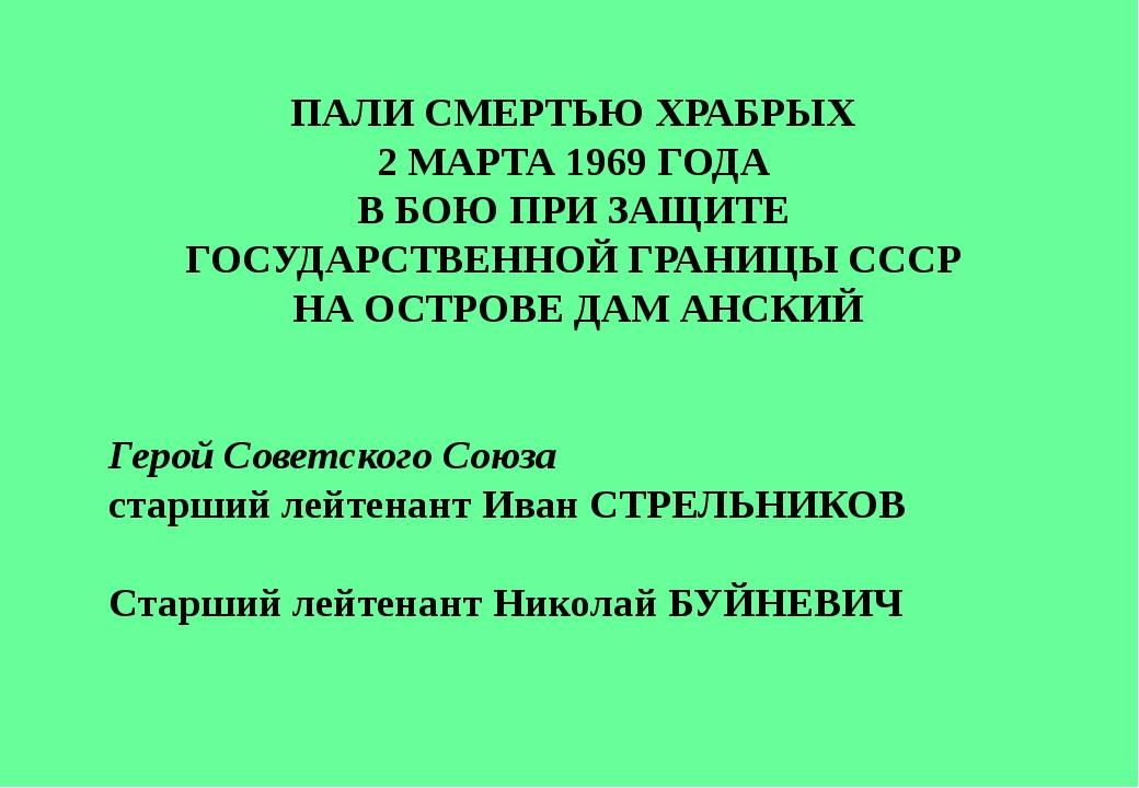 ПАЛИ СМЕРТЬЮ ХРАБРЫХ 2 МАРТА 1969 ГОДА В БОЮ ПРИ ЗАЩИТЕ ГОСУДАРСТВЕННОЙ ГРАНИ...