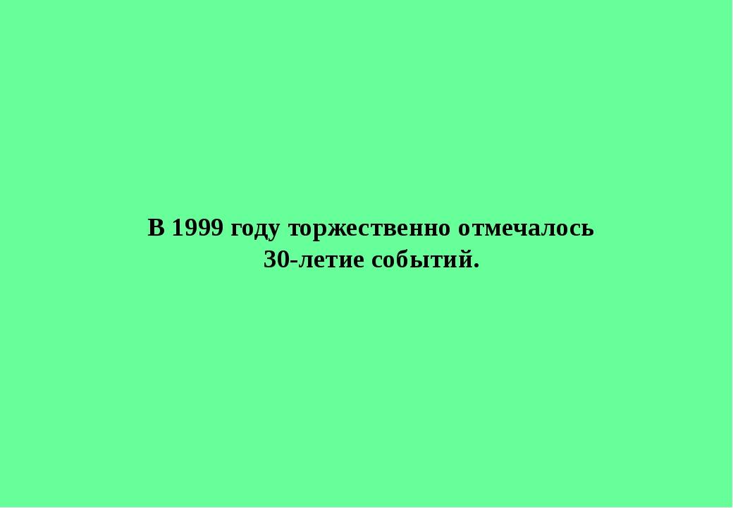 В 1999 году торжественно отмечалось 30-летие событий.