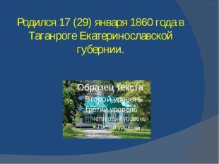 Родился 17 (29) января 1860 года в Таганроге Екатеринославской губернии.