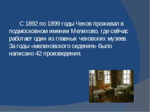 С 1892 по 1899 годы Чехов проживал в подмосковном имении Мелихово, где сейча