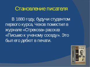 Становление писателя В 1880 году, будучи студентом первого курса, Чехов помес