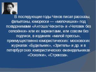 В последующие годы Чехов писал рассказы, фельетоны, юморески— «мелочишки» п