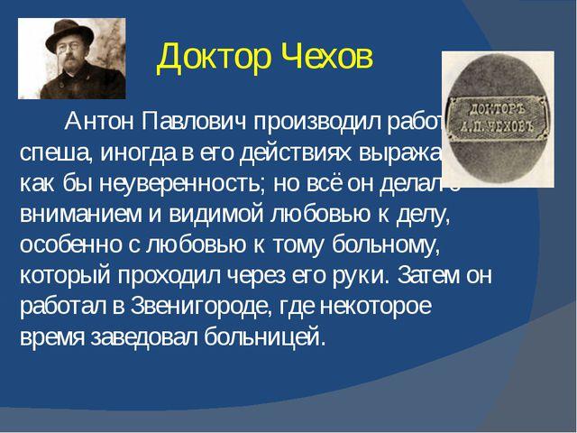 Доктор Чехов Антон Павлович производил работу не спеша, иногда в его действия...