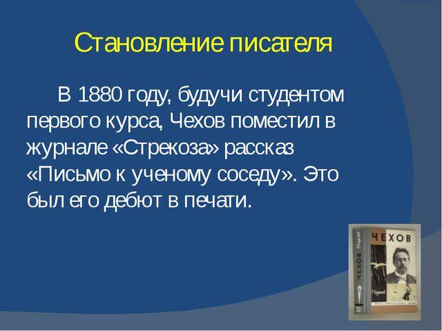 Становление писателя В 1880 году, будучи студентом первого курса, Чехов помес...