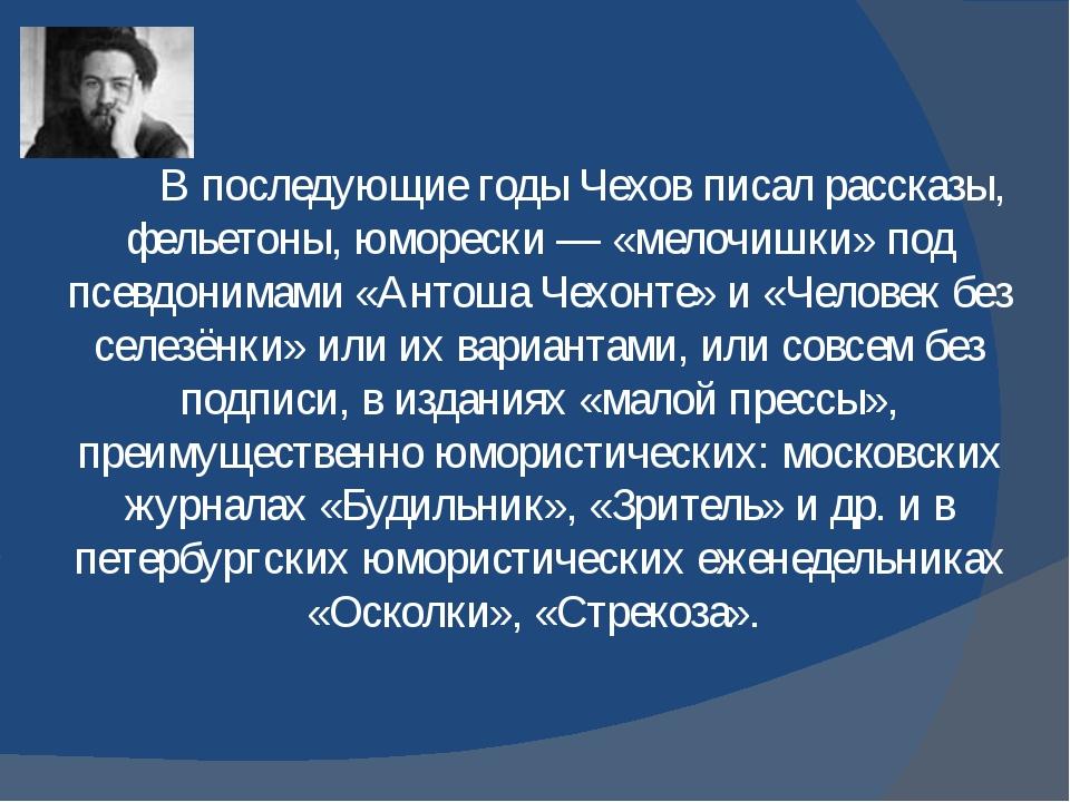 В последующие годы Чехов писал рассказы, фельетоны, юморески— «мелочишки» п...