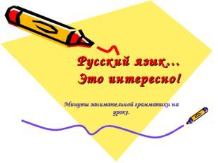 Русский язык… Это интересно! Минуты занимательной грамматики на уроке.