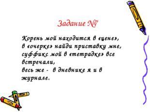 Задание №7 Корень мой находится в «цене», в «очерке» найди приставку мне, суф