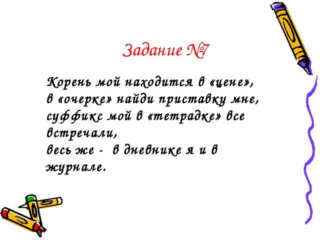 Задание №7 Корень мой находится в «цене», в «очерке» найди приставку мне, суф...