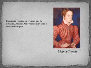 Мария Стюарт Елизавета I пошла на это шаг, что бы избавить Англию. От религио