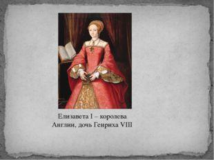 Елизавета I – королева Англии, дочь Генриха VIII