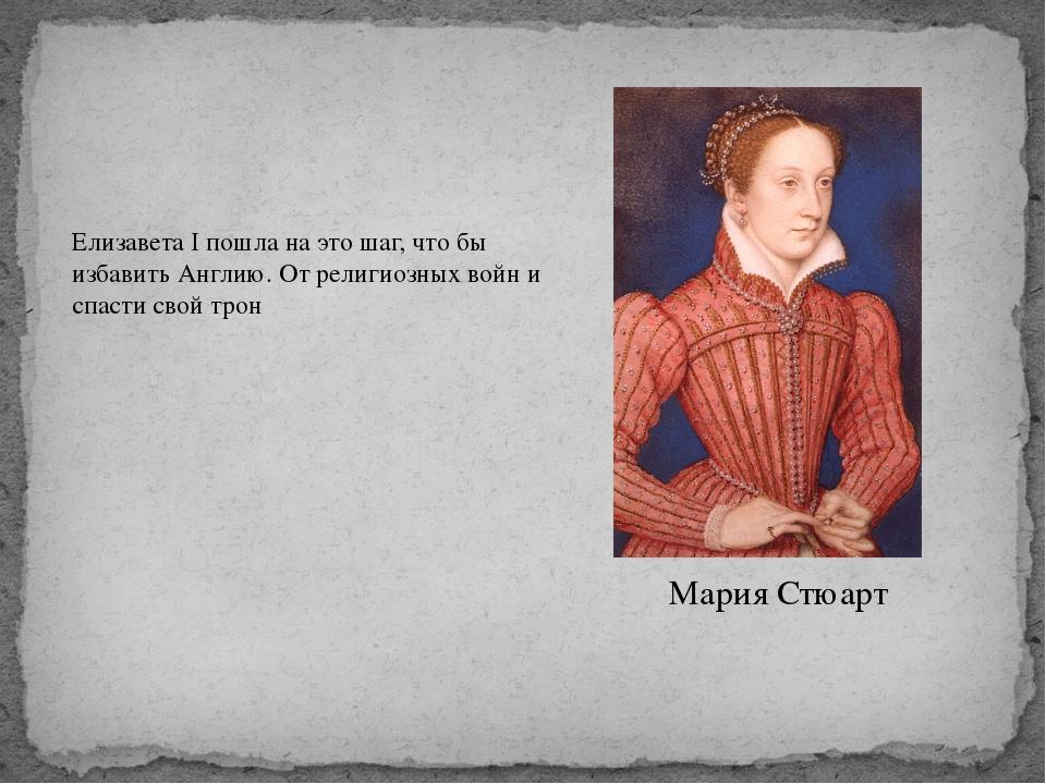 Мария Стюарт Елизавета I пошла на это шаг, что бы избавить Англию. От религио...