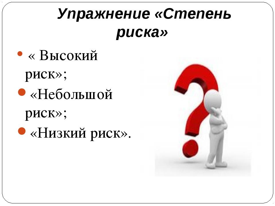 Упражнение «Степень риска» « Высокий риск»; «Небольшой риск»; «Низкий риск».