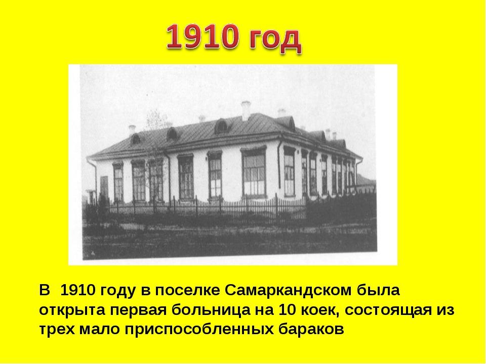В 1910 году в поселке Самаркандском была открыта первая больница на 10 коек,...