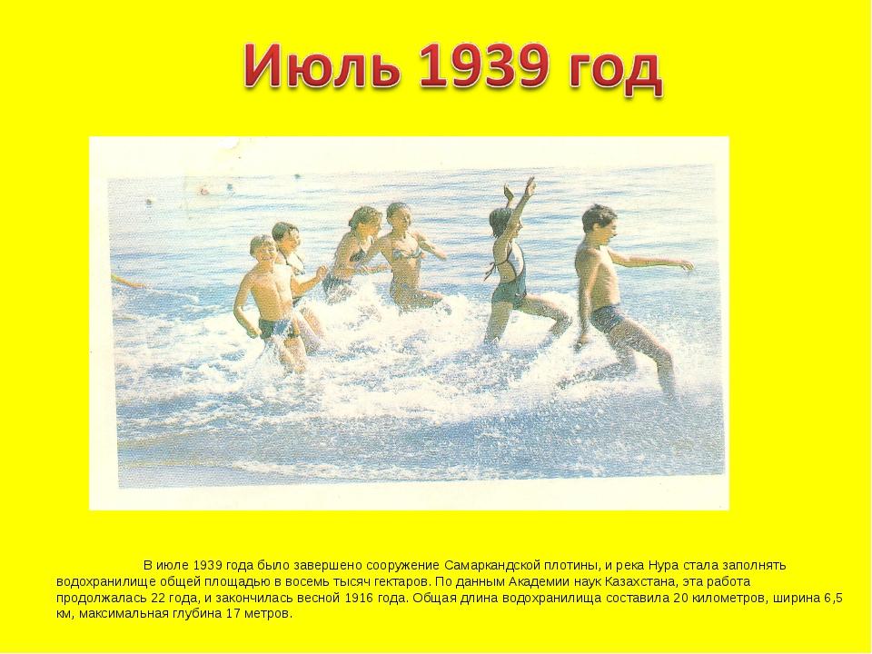 В июле 1939 года было завершено сооружение Самаркандской плотины, и река Нур...