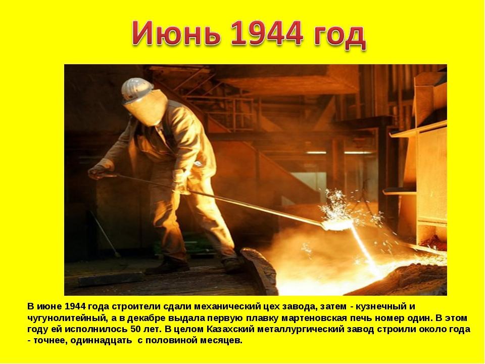 В июне 1944 года строители сдали механический цех завода, затем - кузнечный и...