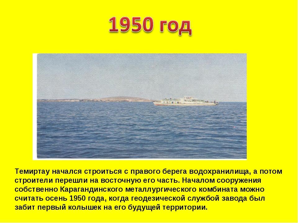 Темиртау начался строиться с правого берега водохранилища, а потом строители...