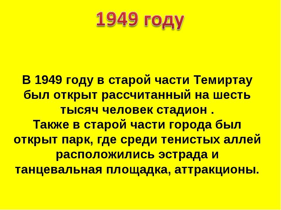 В 1949 году в старой части Темиртау был открыт рассчитанный на шесть тысяч че...