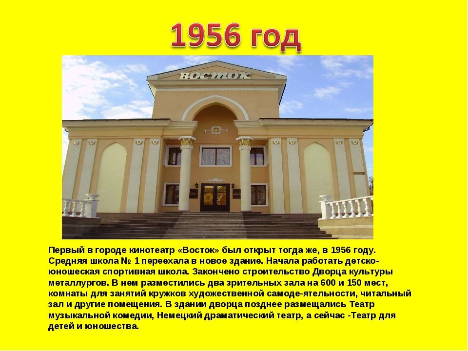 Первый в городе кинотеатр «Восток» был открыт тогда же, в 1956 году. Средняя...