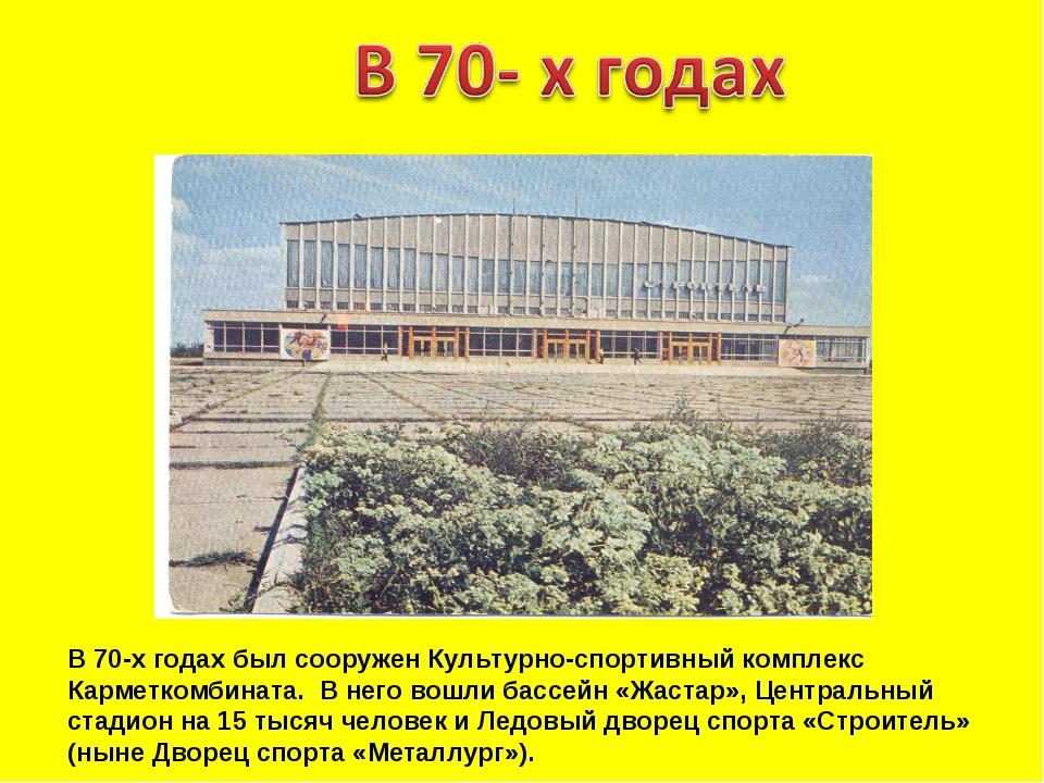 В 70-х годах был сооружен Культурно-спортивный комплекс Карметкомбината. В не...