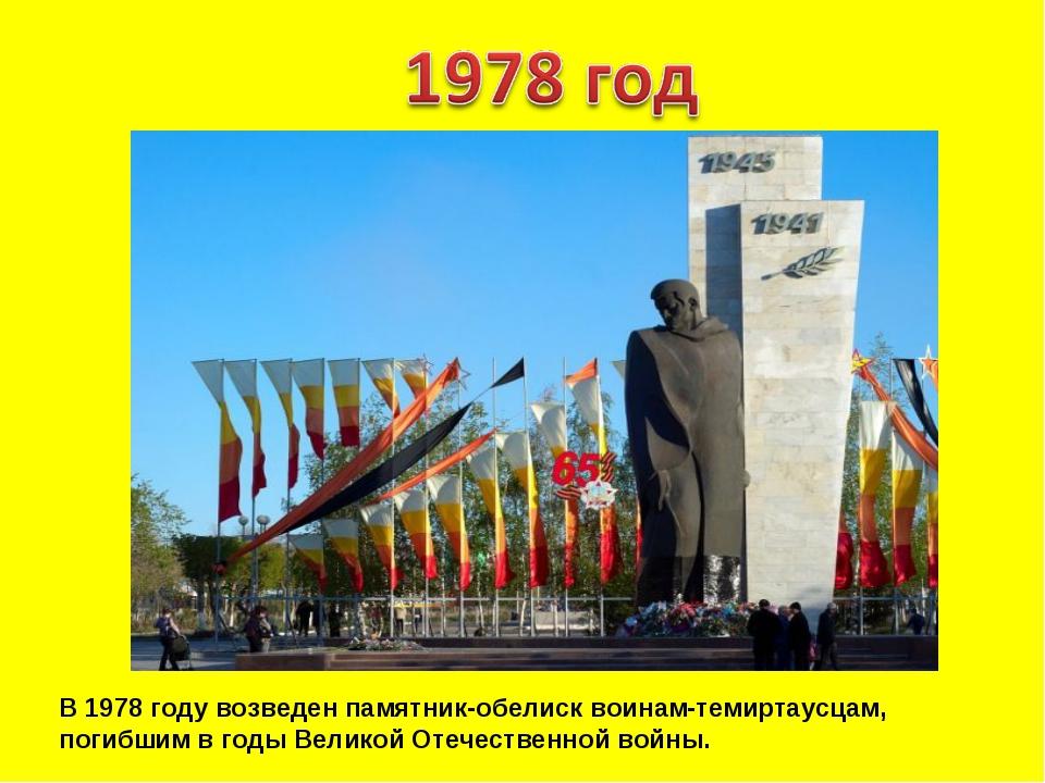 В 1978 году возведен памятник-обелиск воинам-темиртаусцам, погибшим в годы Ве...